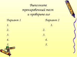 Выполните тренировочный тест и проверьте его Вариант 1Вариант 2 1.