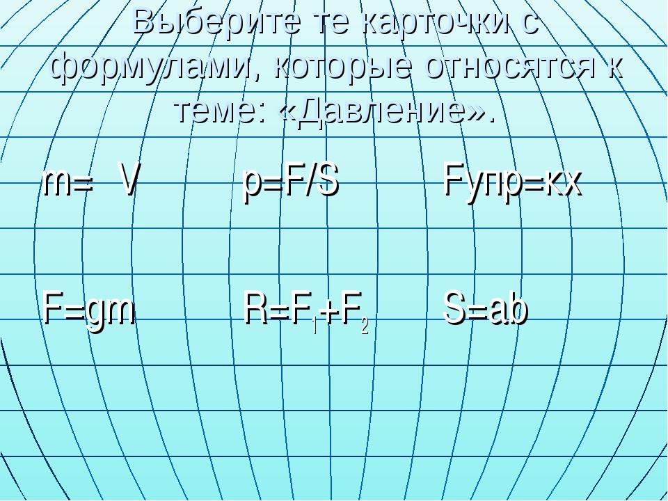 Выберите те карточки с формулами, которые относятся к теме: «Давление». m=ρV...