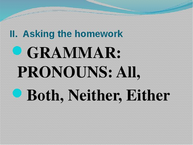 II. Asking the homework GRAMMAR: PRONOUNS: All, Both, Neither, Either