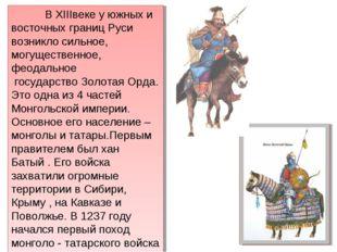 В XIIIвеке у южных и восточных границ Руси возникло сильное, могущественное,