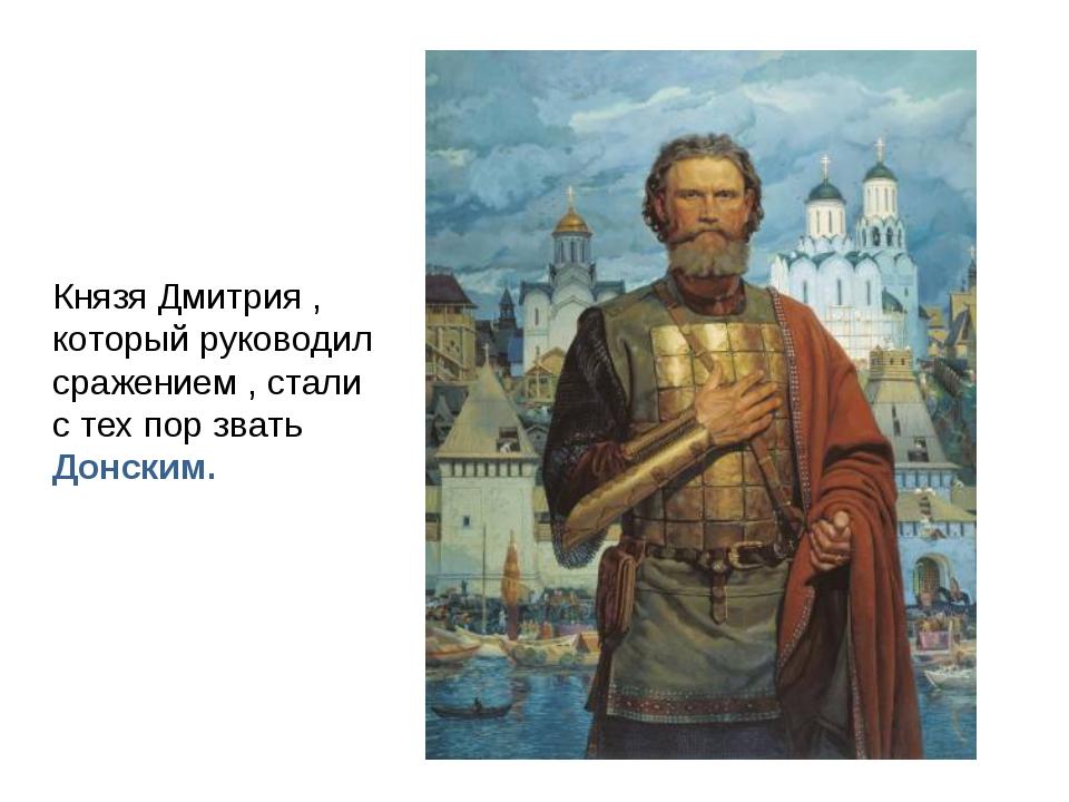 Князя Дмитрия , который руководил сражением , стали с тех пор звать Донским.