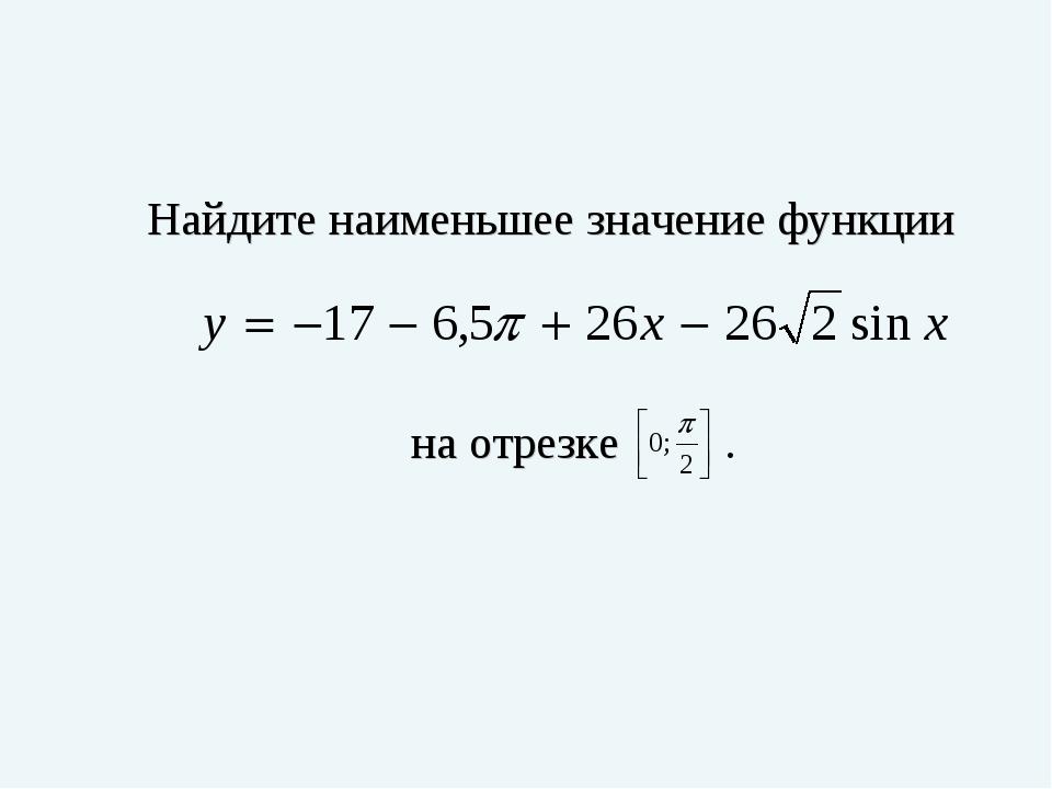 Найдите наименьшее значение функции на отрезке .
