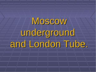 Moscow underground and London Tube.