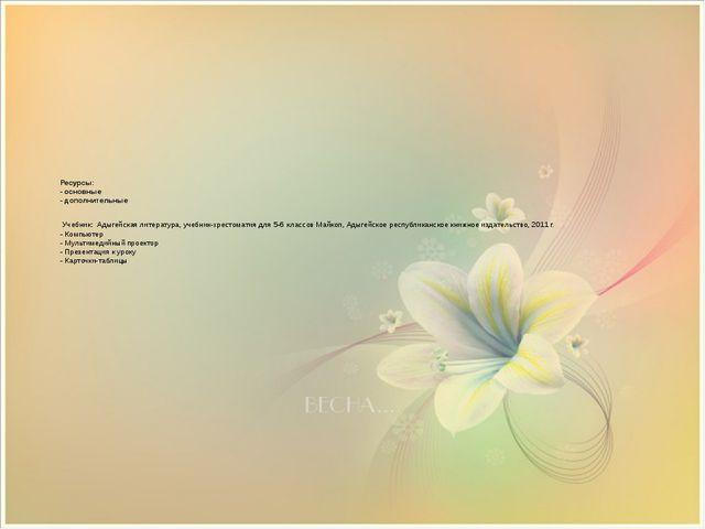 Ресурсы: - основные - дополнительные Учебник: Адыгейская литература, учебник...