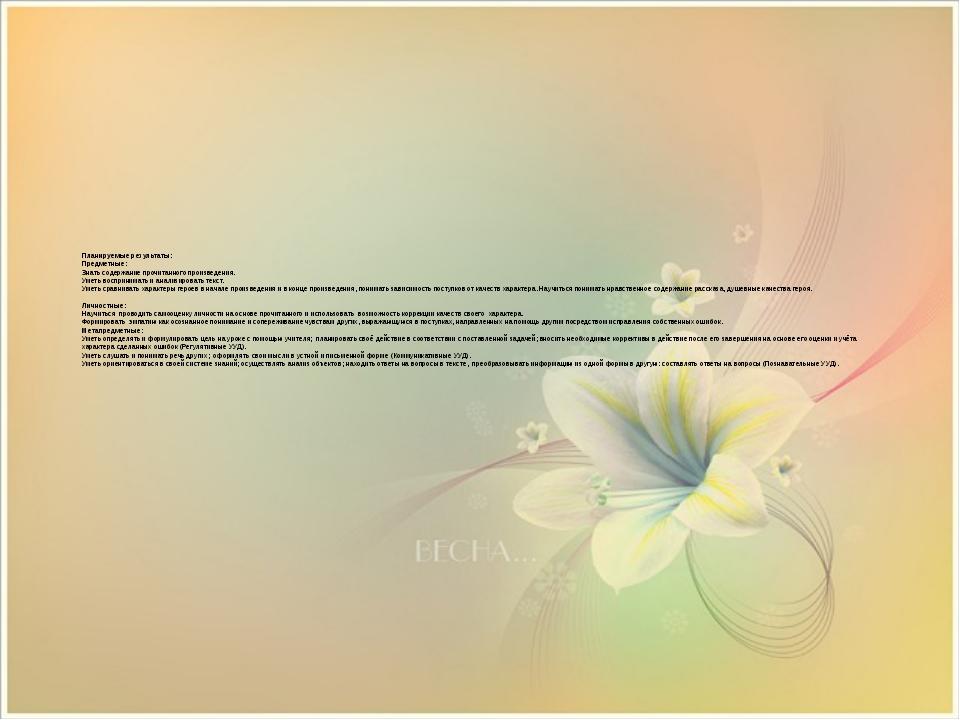 Планируемые результаты: Предметные: Знать содержание прочитанного произведен...