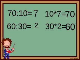 70:10= 7 60:30= 2 10*7= 70 30*2= 60