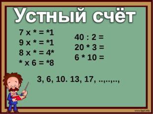 7 х * = *1 9 х * = *1 8 х * = 4* * х 6 = *8 3, 6, 10. 13, 17, ..,..,.., 40 :