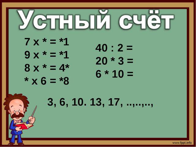 7 х * = *1 9 х * = *1 8 х * = 4* * х 6 = *8 3, 6, 10. 13, 17, ..,..,.., 40 :...