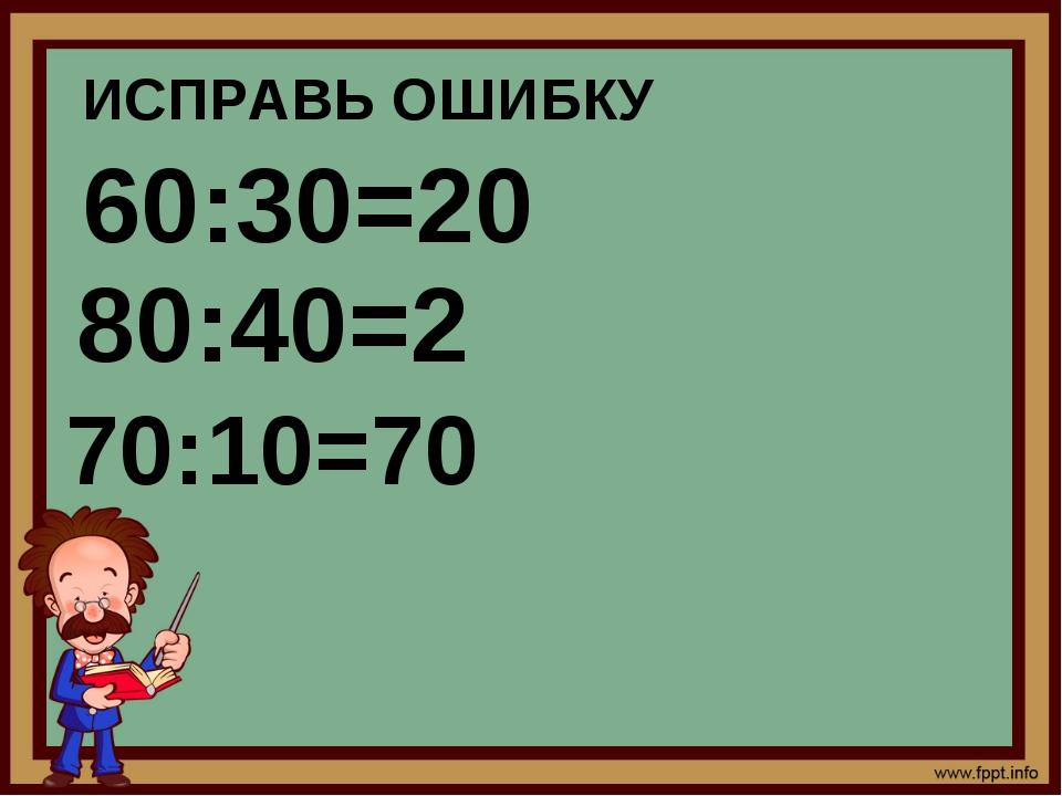ИСПРАВЬ ОШИБКУ 60:30=20 70:10=70 80:40=2