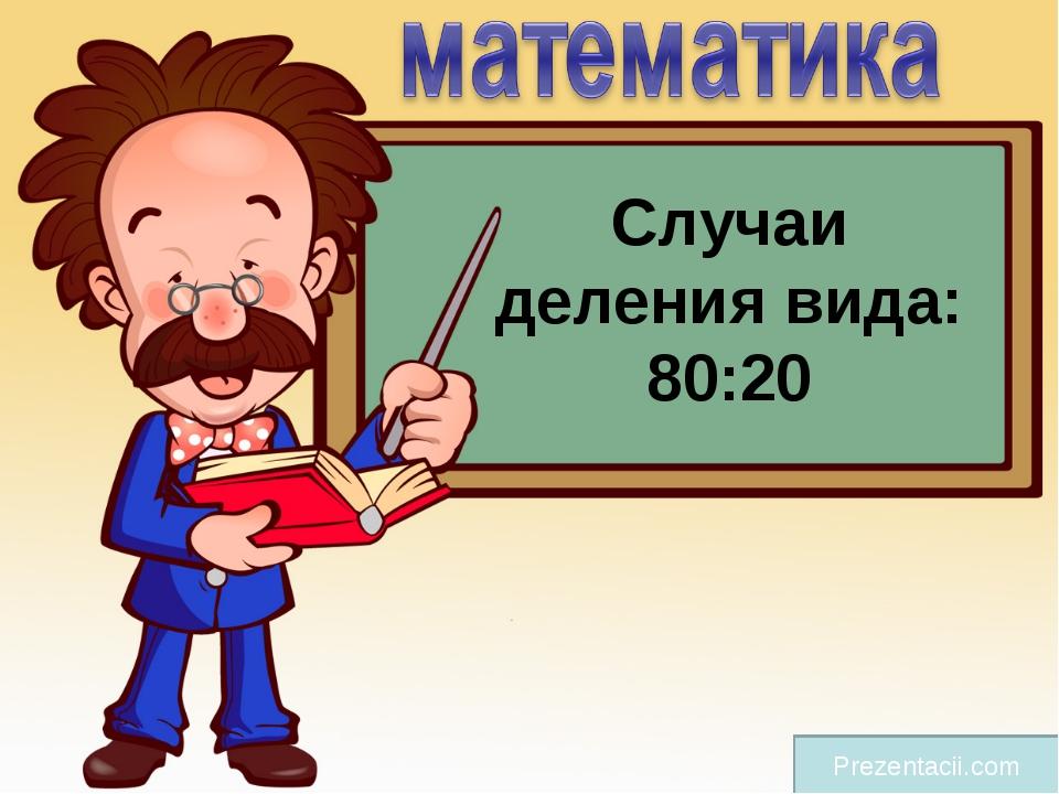 Случаи деления вида: 80:20 Prezentacii.com