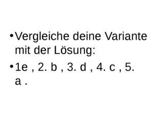 Vergleiche deine Variante mit der Lösung: 1e , 2. b , 3. d , 4. c , 5. a .