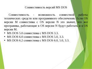 Совместимость версий MS DOS  Совместимость - возможность совместной работы