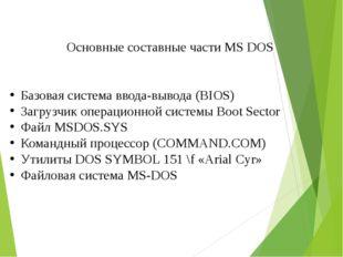 Основные составные части MS DOS Базовая система ввода-вывода (BIOS) Загрузчи