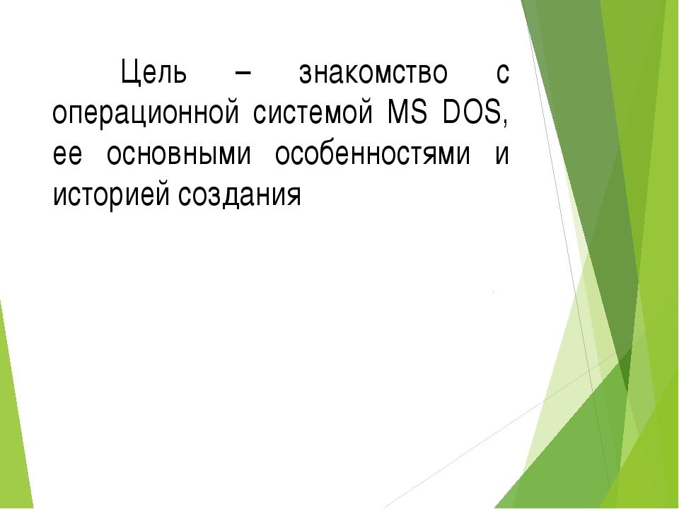 Цель – знакомство с операционной системой MS DOS, ее основными особенностям...