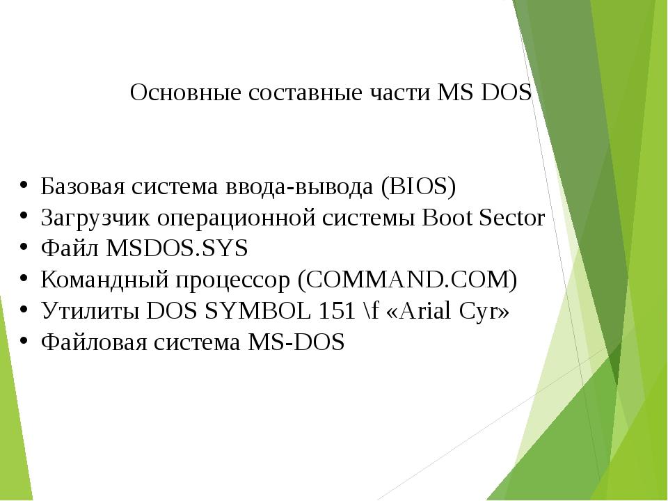 Основные составные части MS DOS Базовая система ввода-вывода (BIOS) Загрузчи...