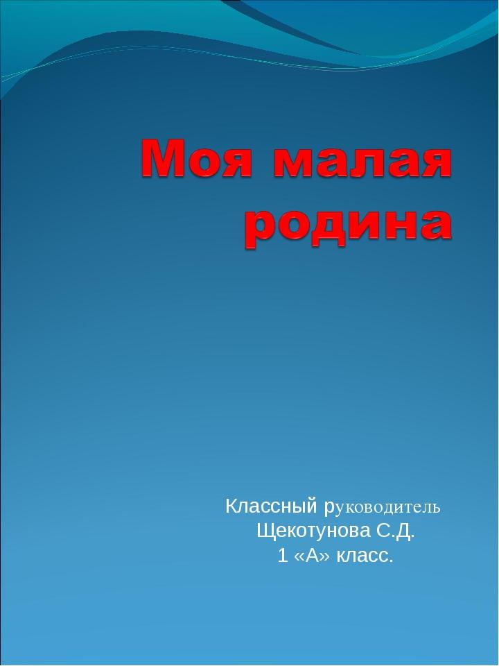 Классный руководитель Щекотунова С.Д. 1 «А» класс.