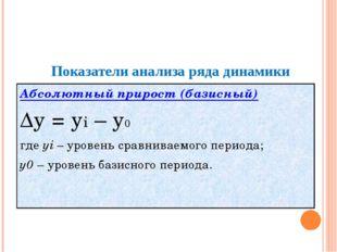 Показатели анализа ряда динамики Абсолютный прирост (базисный) Δy = yi – y0
