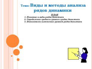 Тема: Виды и методы анализа рядов динамики ПЛАН 1. Понятие и виды рядов динам