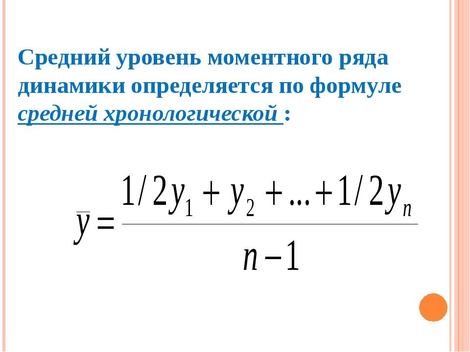 Средний уровень моментного ряда динамики определяется по формуле средней хрон...