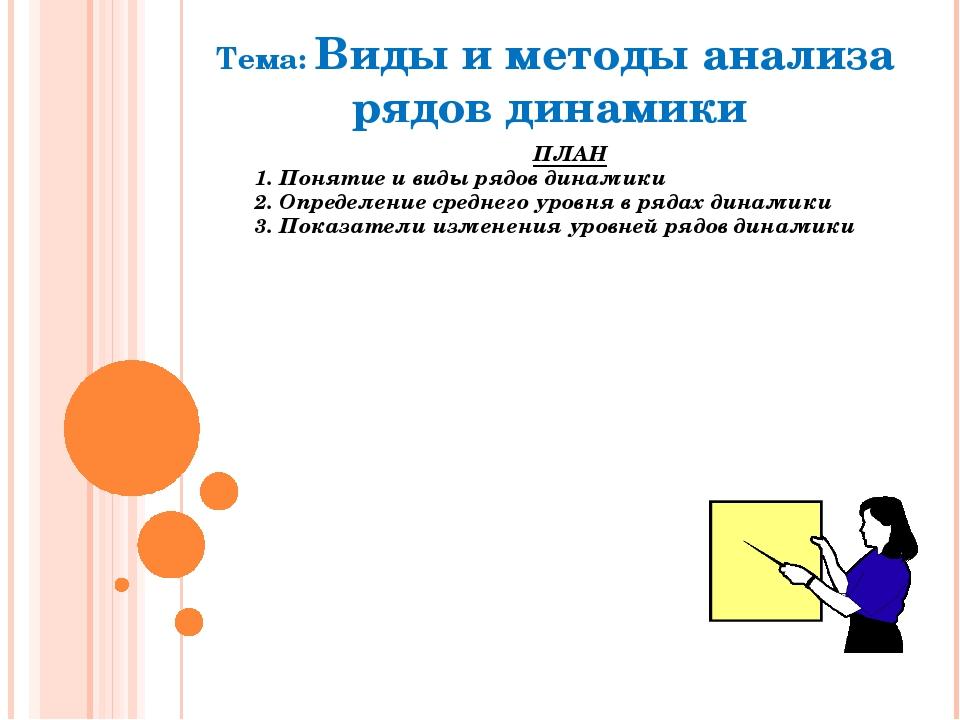 Тема: Виды и методы анализа рядов динамики ПЛАН 1. Понятие и виды рядов динам...