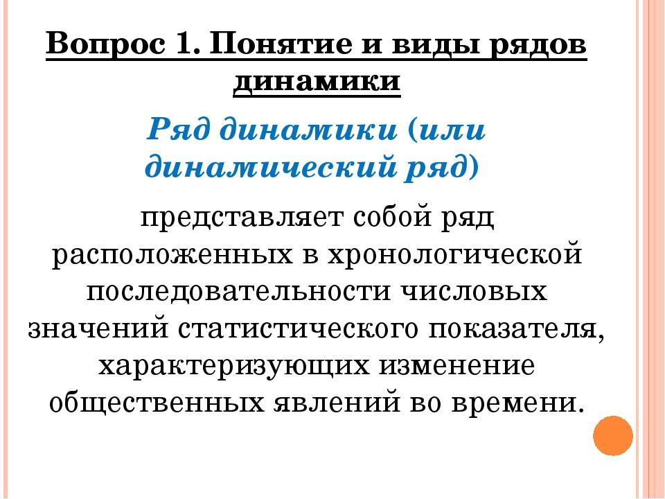 Вопрос 1. Понятие и виды рядов динамики Ряд динамики (или динамический ряд) п...