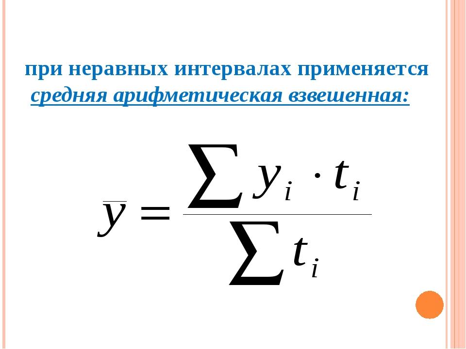 при неравных интервалах применяется средняя арифметическая взвешенная: