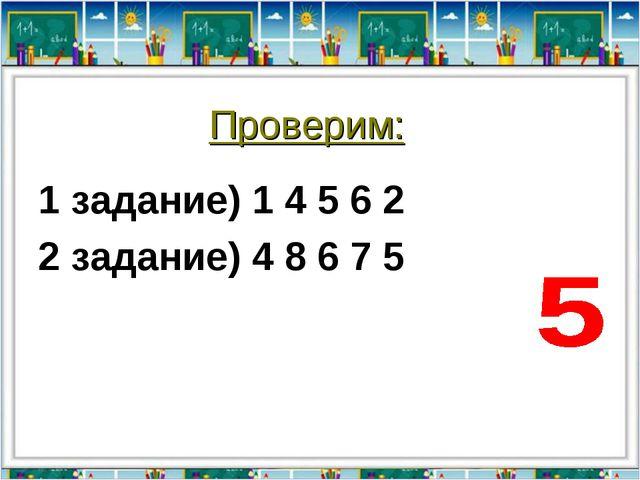 Проверим: 1 задание) 1 4 5 6 2 2 задание) 4 8 6 7 5