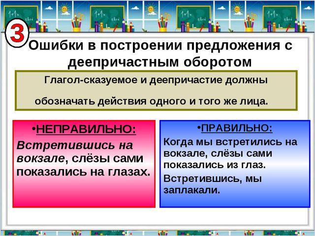 Глагол-сказуемое и деепричастие должны обозначать действия одного и того же л...
