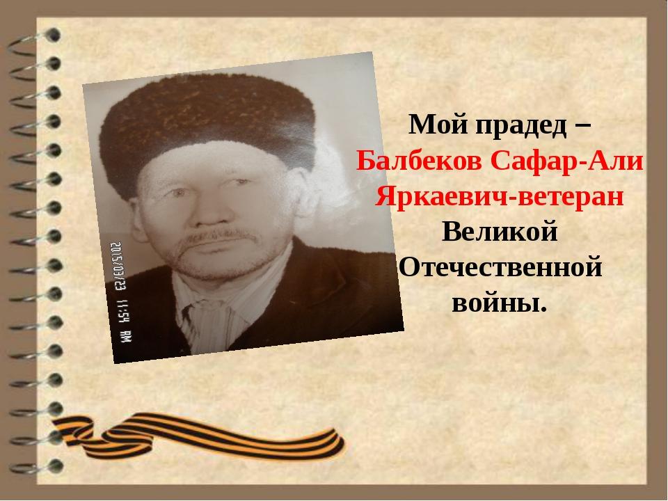 Мой прадед – Балбеков Сафар-Али Яркаевич-ветеран Великой Отечественной войны.
