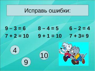 Исправь ошибки: 9 – 3 = 6 7 + 2 = 10 8 – 4 = 5 9 + 1 = 10 6 – 2 = 4 7 + 3= 9