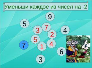 Уменьши каждое из чисел на 2 1 5 4 3 2 7 7 5 3 6 4 9 Уменьши каждое из чисел