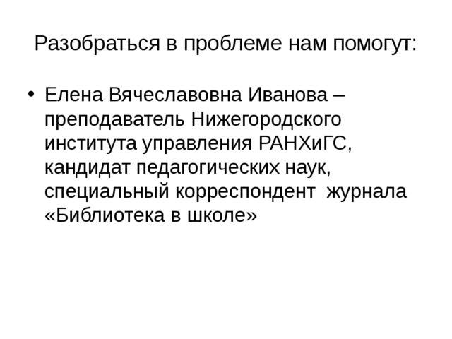 Разобраться в проблеме нам помогут: Елена Вячеславовна Иванова – преподавател...