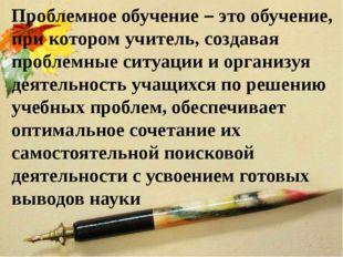 Проблемное обучение – это обучение, при котором учитель, создавая проблемные
