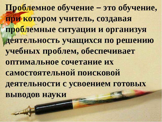 Проблемное обучение – это обучение, при котором учитель, создавая проблемные...