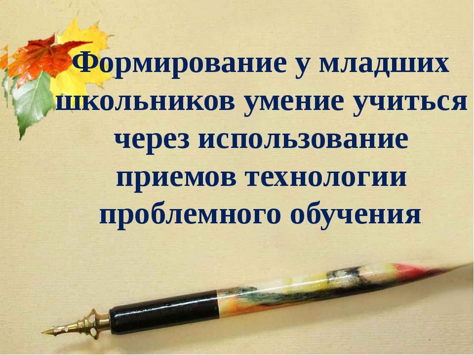 Формирование у младших школьников умение учиться через использование приемов...