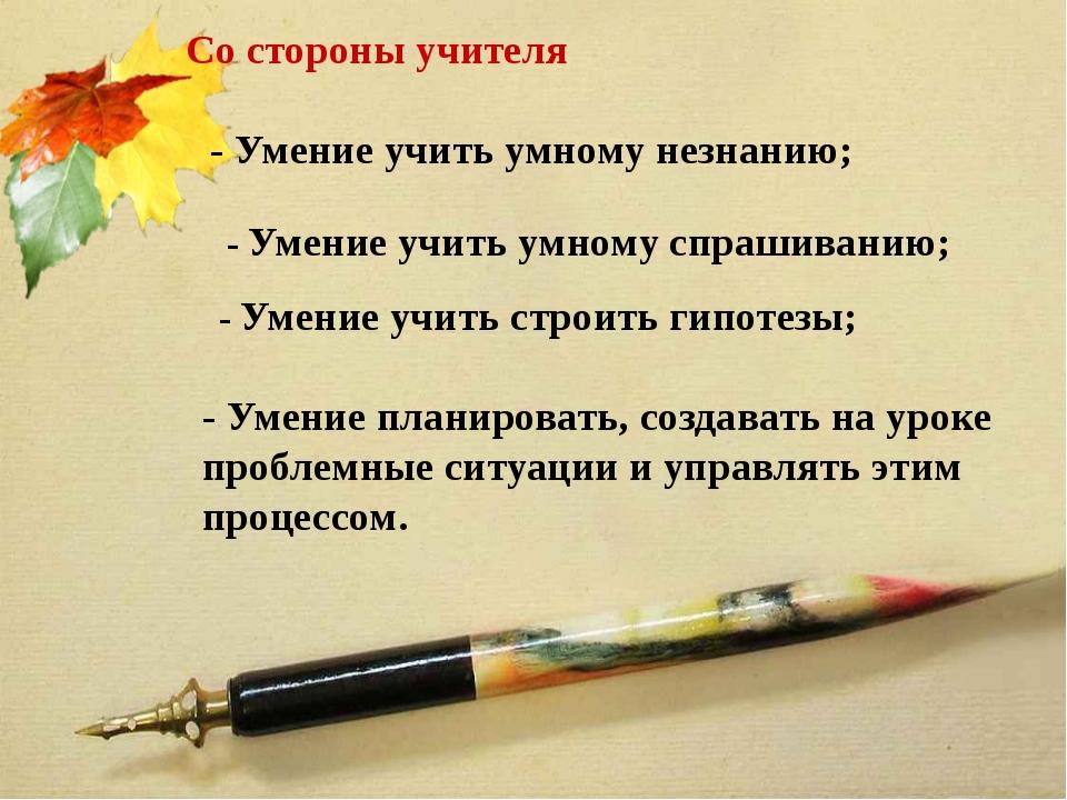 Со стороны учителя - Умение учить умному незнанию; - Умение учить умному спра...