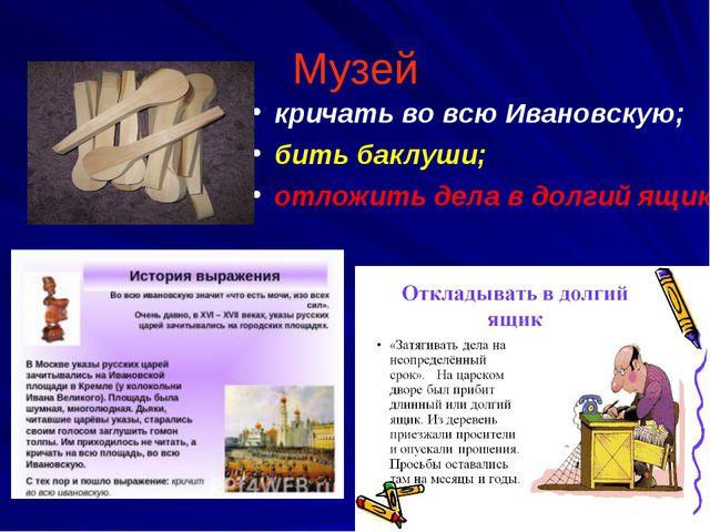 Музей кричать во всю Ивановскую; бить баклуши; отложить дела в долгий ящик.