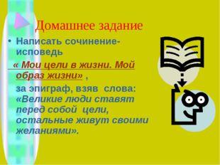 Домашнее задание Написать сочинение-исповедь « Мои цели в жизни. Мой образ жи
