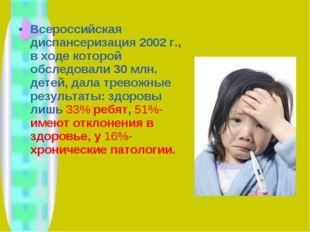Всероссийская диспансеризация 2002 г., в ходе которой обследовали 30 млн. дет