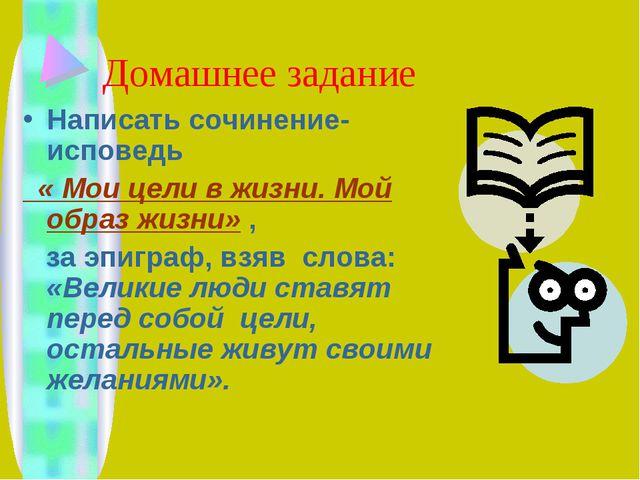 Домашнее задание Написать сочинение-исповедь « Мои цели в жизни. Мой образ жи...