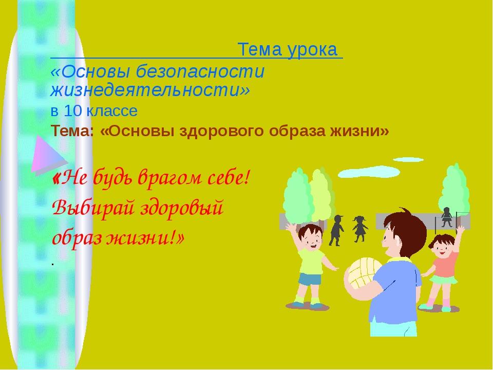 Тема урока «Основы безопасности жизнедеятельности» в 10 классе Тема: «Основы...
