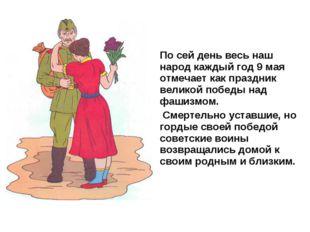 По сей день весь наш народ каждый год 9 мая отмечает как праздник великой поб