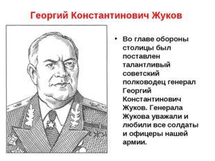 Георгий Константинович Жуков Во главе обороны столицы был поставлен талантлив