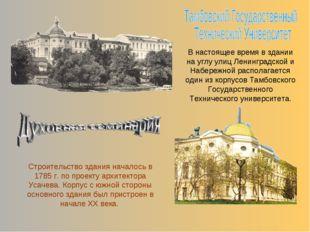 Строительство здания началось в 1785 г. по проекту архитектора Усачева. Корпу