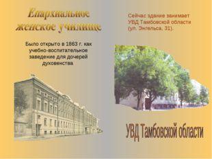 Было открыто в 1863 г. как учебно-воспитательное заведение для дочерей духове
