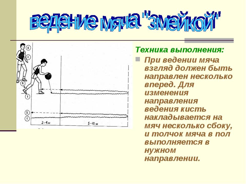 Техника выполнения: При ведении мяча взгляд должен быть направлен несколько в...