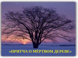 «ПРИТЧА О МЁРТВОМ ДЕРЕВЕ»