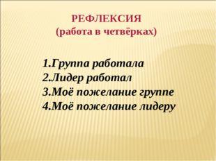 РЕФЛЕКСИЯ (работа в четвёрках) 1.Группа работала 2.Лидер работал 3.Моё пожела