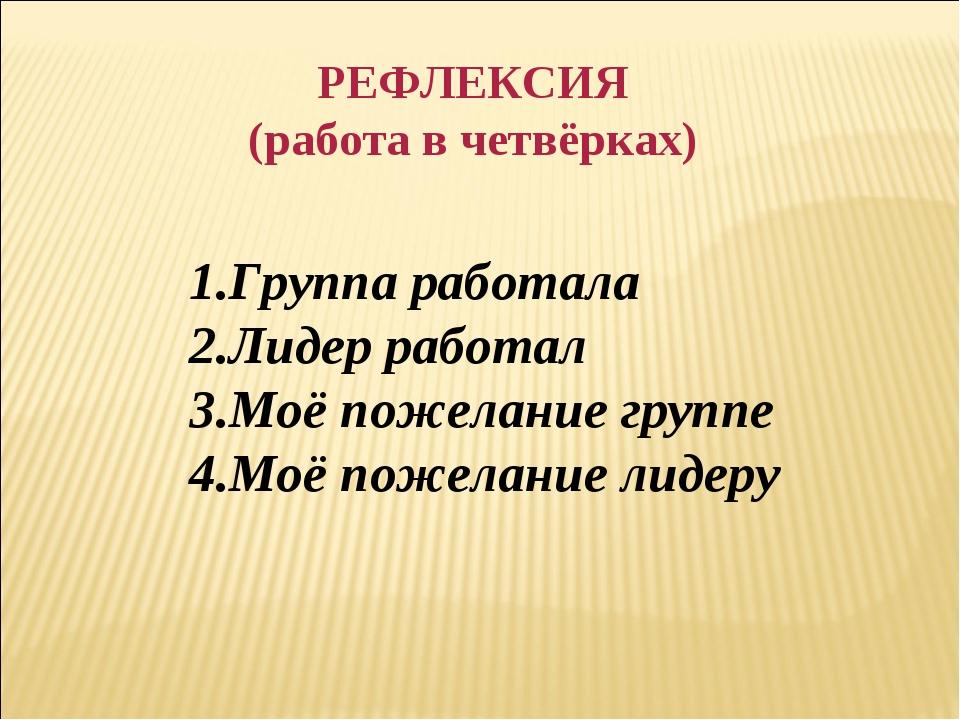 РЕФЛЕКСИЯ (работа в четвёрках) 1.Группа работала 2.Лидер работал 3.Моё пожела...
