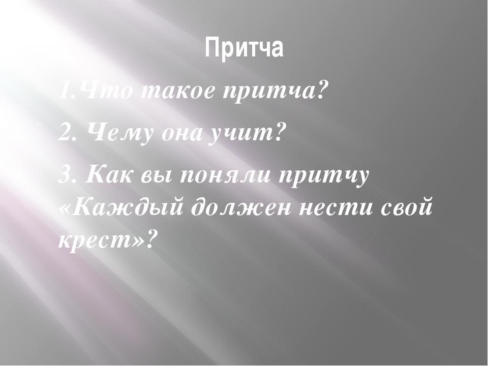 Притча 1.Что такое притча? 2. Чему она учит? 3. Как вы поняли притчу «Каждый...